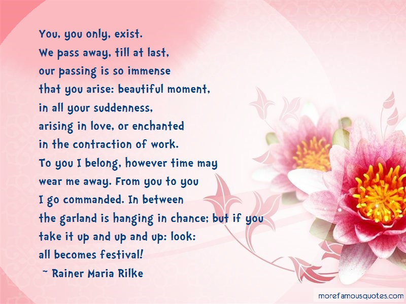 Rainer Maria Rilke Quotes: You You Only Exist We Pass Away Till At