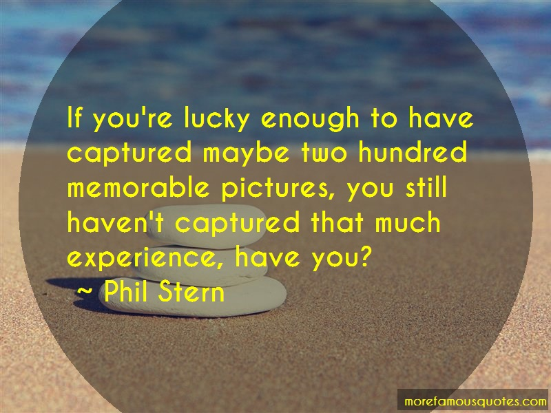 Phil Stern Quotes: If Youre Lucky Enough To Have Captured