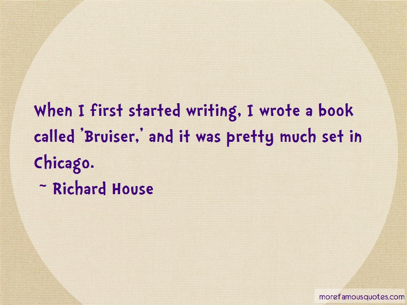 Richard House Quotes: When I First Started Writing I Wrote A