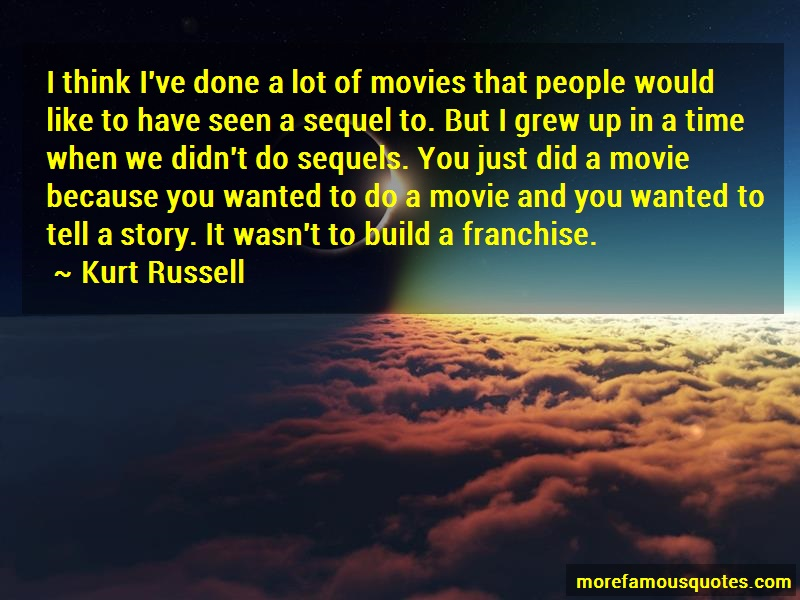 Kurt Russell Quotes: I think ive done a lot of movies that