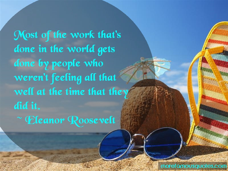 Eleanor Roosevelt Quotes: Most of the work thats done in the world
