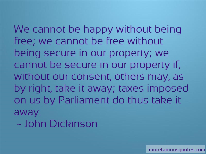 John Dickinson Quotes: We cannot be happy without being free we