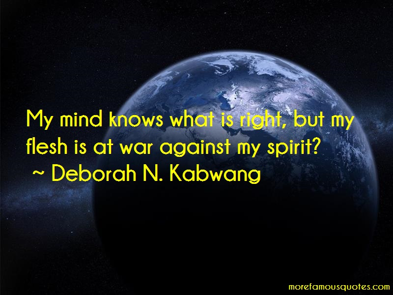 Deborah N. Kabwang Quotes: My Mind Knows What Is Right But My Flesh