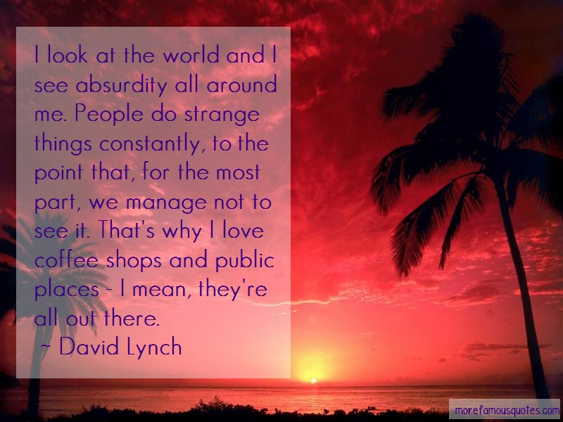David Lynch Quotes: I look at the world and i see absurdity