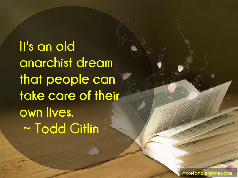 Todd Gitlin Quotes: Its An Old Anarchist Dream That People