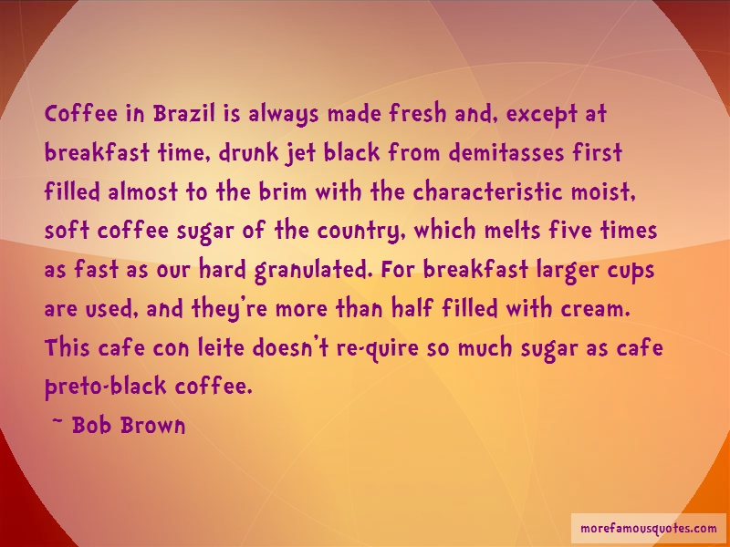 Bob Brown Quotes: Coffee In Brazil Is Always Made Fresh