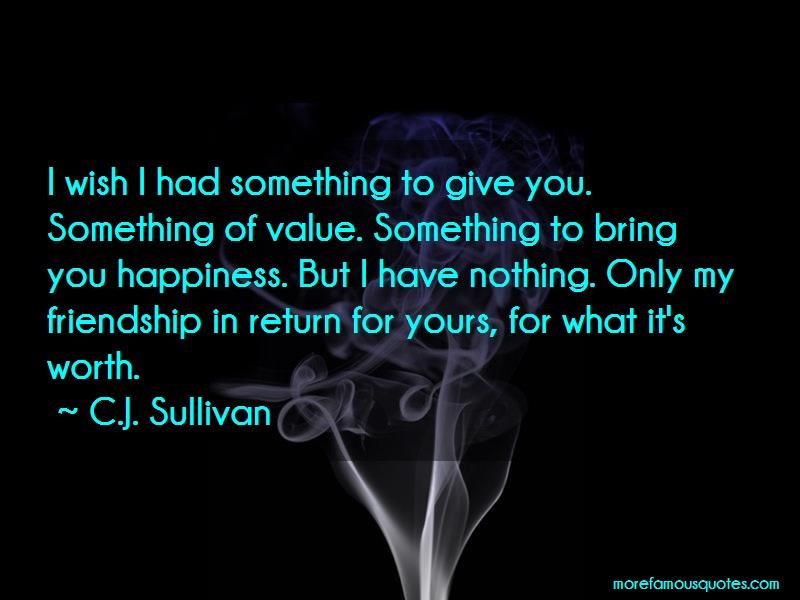 C.J. Sullivan Quotes: I Wish I Had Something To Give You