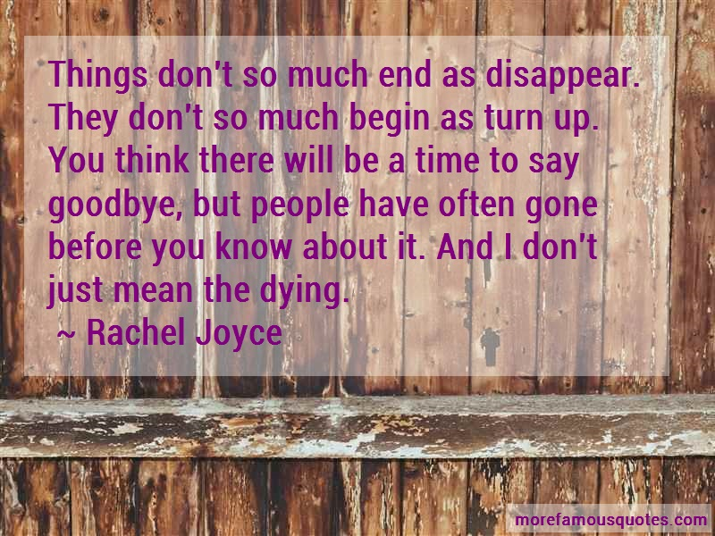 Rachel Joyce Quotes: Things dont so much end as disappear