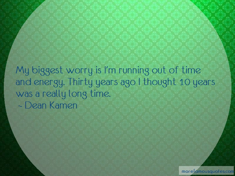 Dean Kamen Quotes: My biggest worry is im running out of