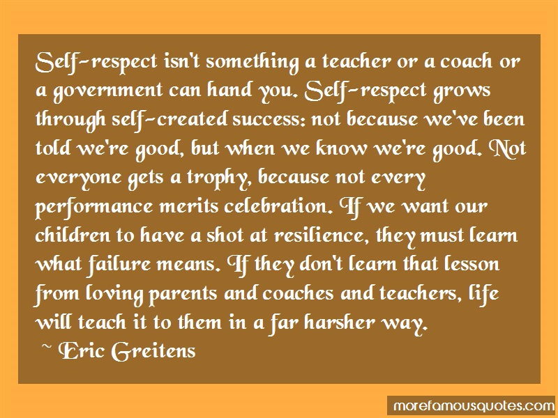 Eric Greitens Quotes: Self respect isnt something a teacher or
