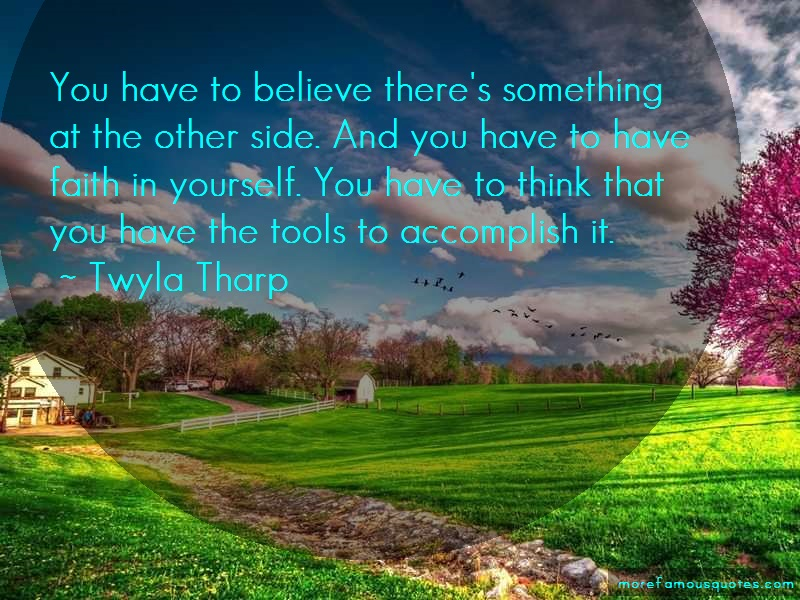 Twyla Tharp Quotes: You have to believe theres something at