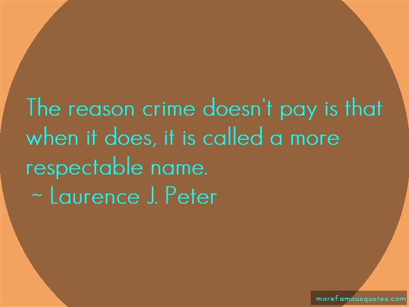 Laurence J. Peter Quotes: The Reason Crime Doesnt Pay Is That When