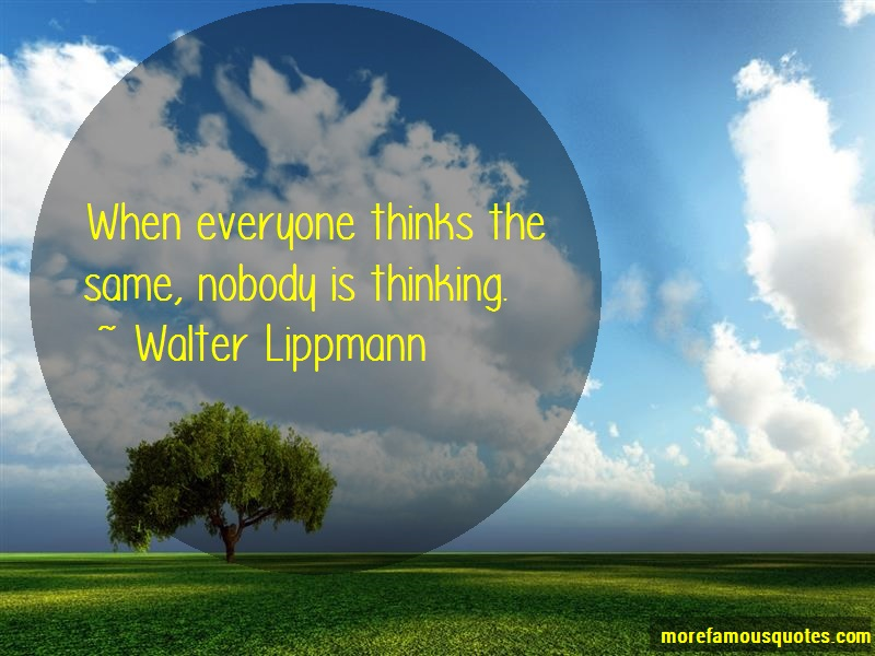Walter Lippmann Quotes: When everyone thinks the same nobody is