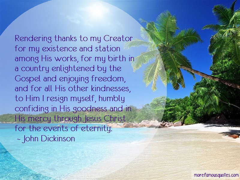 John Dickinson Quotes: Rendering thanks to my creator for my
