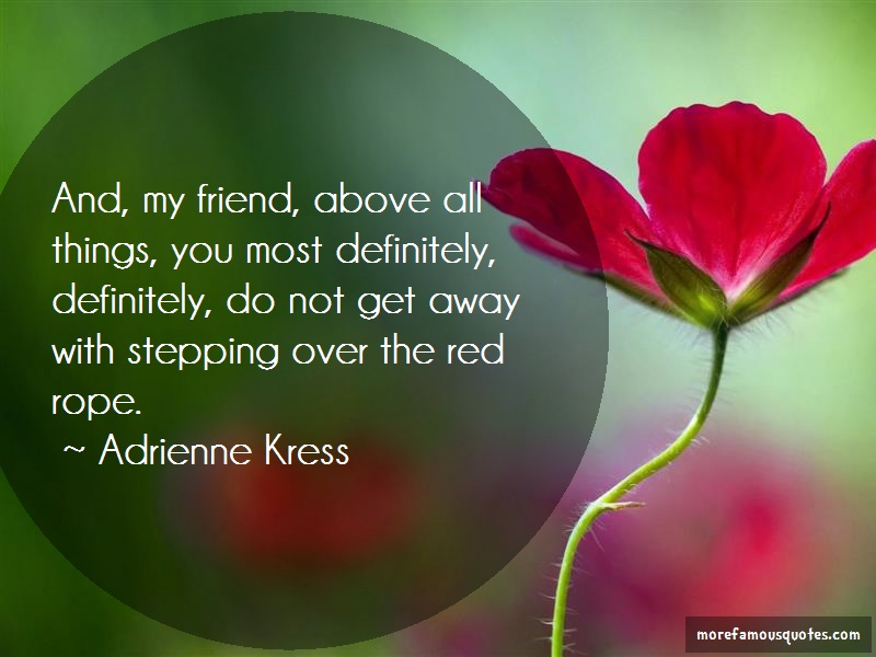 Adrienne Kress Quotes: And My Friend Above All Things You Most