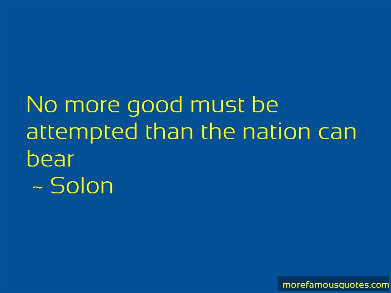 Solon Quotes: No more good must be attempted than the