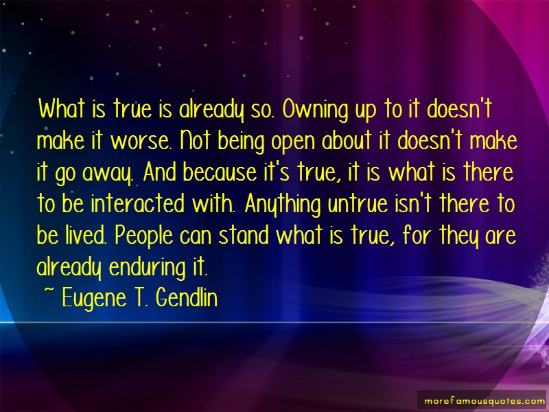 Eugene T. Gendlin Quotes: What is true is already so owning up to