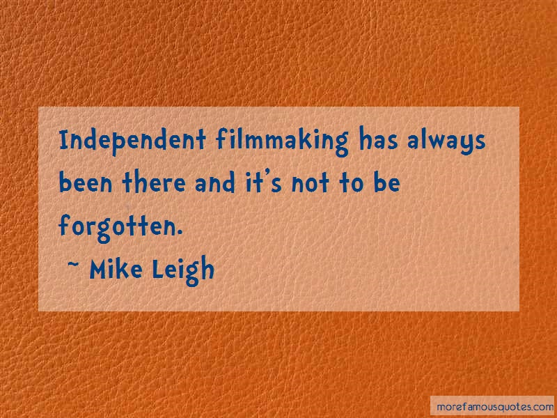 Mike Leigh Quotes: Independent filmmaking has always been