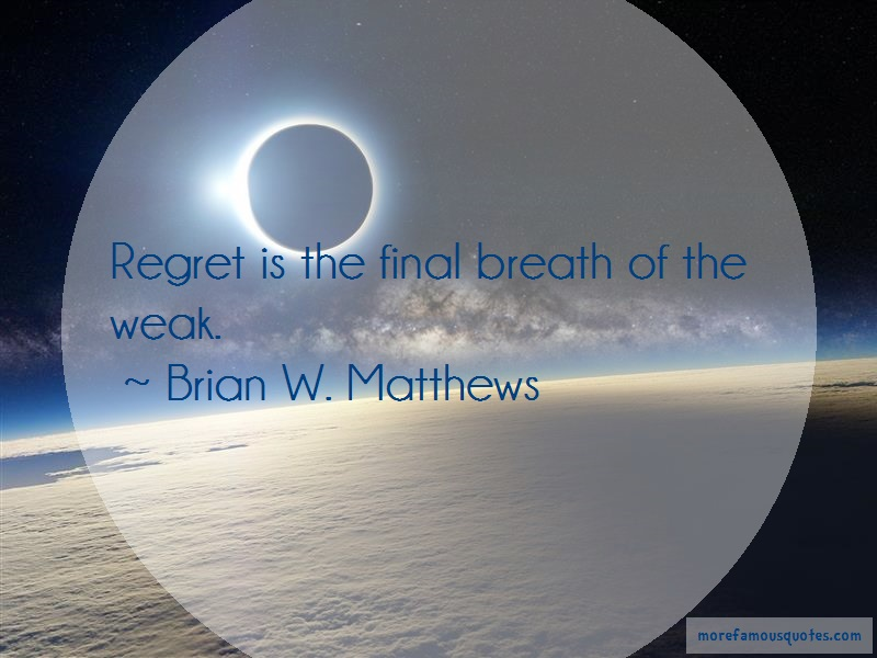 Brian W. Matthews Quotes: Regret is the final breath of the weak