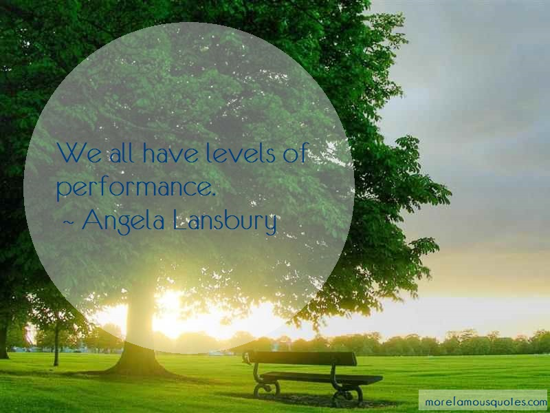 Angela Lansbury Quotes: We all have levels of performance