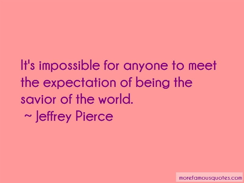 Jeffrey Pierce Quotes: Its Impossible For Anyone To Meet The