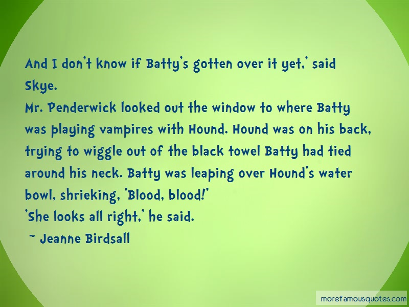 Jeanne Birdsall Quotes: And I Dont Know If Battys Gotten Over It