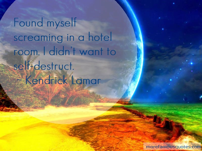 Kendrick Lamar Quotes: Found myself screaming in a hotel room i