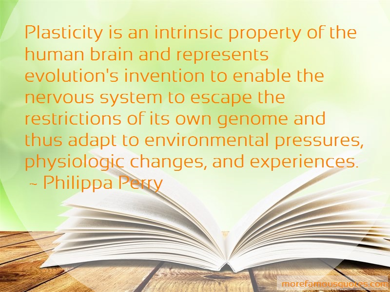 Philippa Perry Quotes: Plasticity is an intrinsic property of