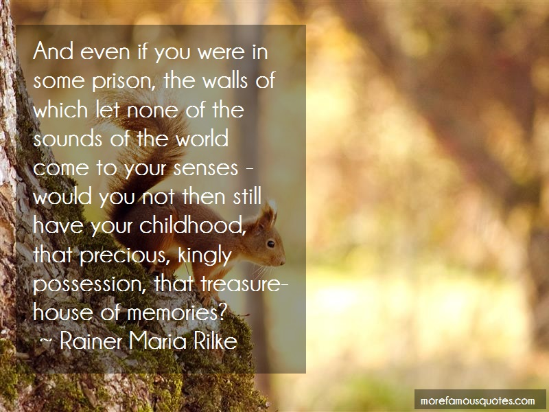 Rainer Maria Rilke Quotes: And even if you were in some prison the