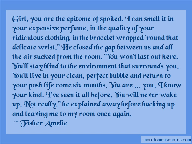 Fisher Amelie Quotes: Girl You Are The Epitome Of Spoiled I