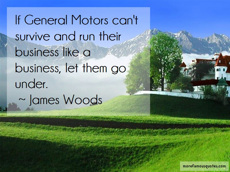 James Woods Quotes: If general motors cant survive and run