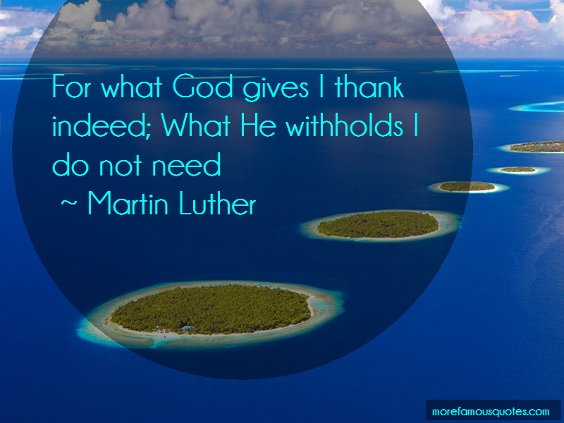Martin Luther Quotes: For What God Gives I Thank Indeed What