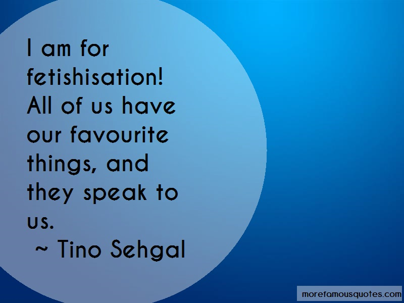 Tino Sehgal Quotes: I Am For Fetishisation All Of Us Have