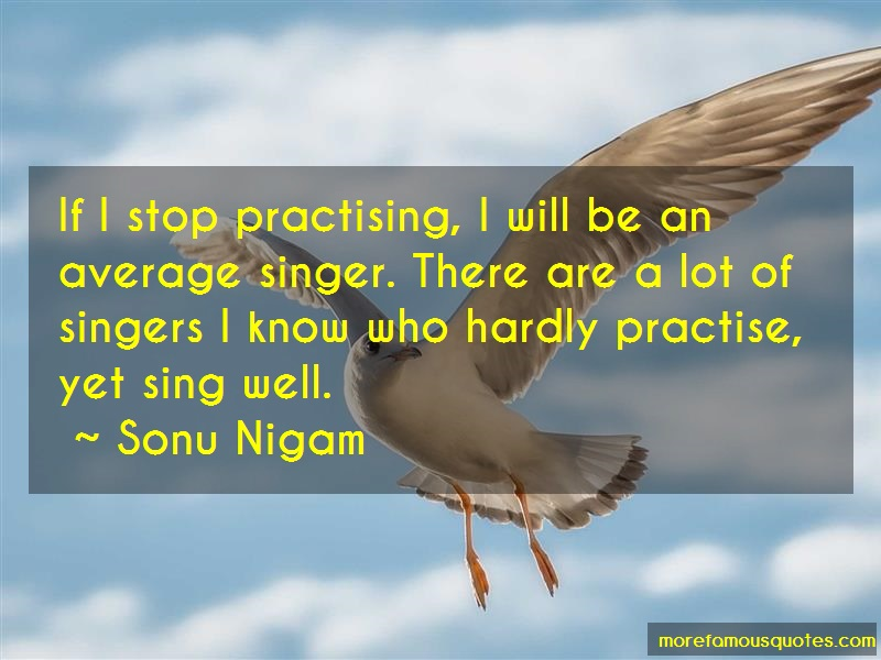 Sonu Nigam Quotes: If I Stop Practising I Will Be An
