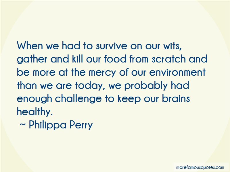 Philippa Perry Quotes: When we had to survive on our wits