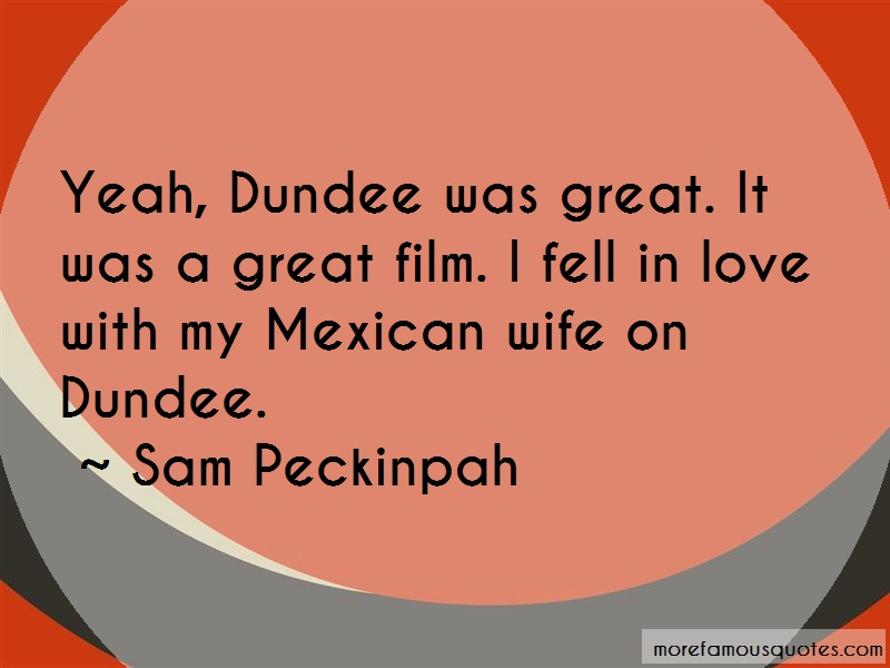 Sam Peckinpah Quotes: Yeah Dundee Was Great It Was A Great