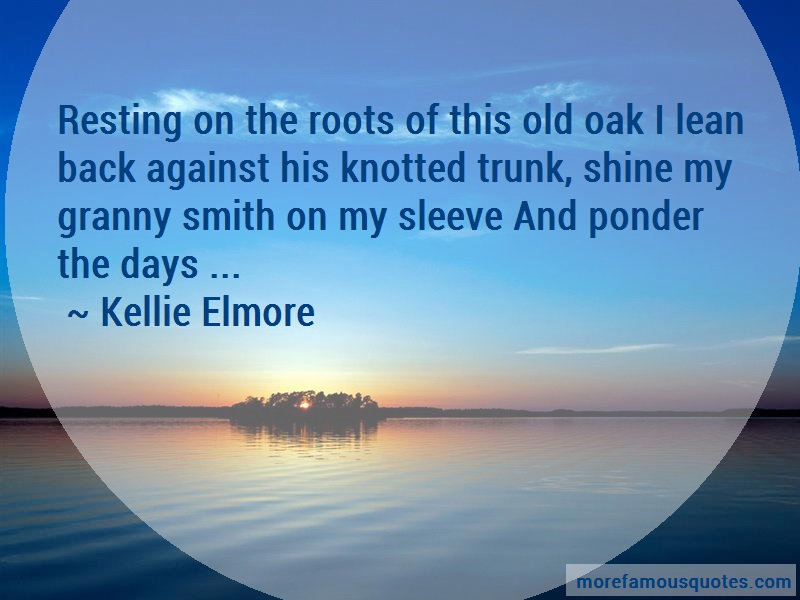 Kellie Elmore Quotes: Resting on the roots of this old oak i
