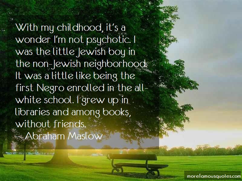 Abraham Maslow Quotes: With my childhood its a wonder im not
