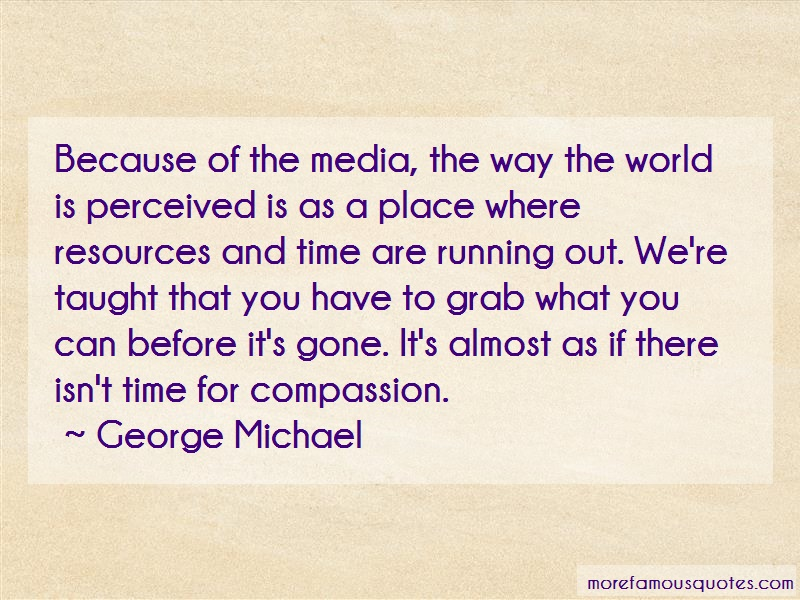 George Michael Quotes: Because of the media the way the world