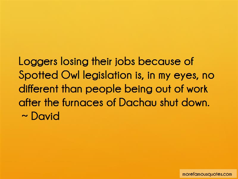 David Quotes: Loggers losing their jobs because of