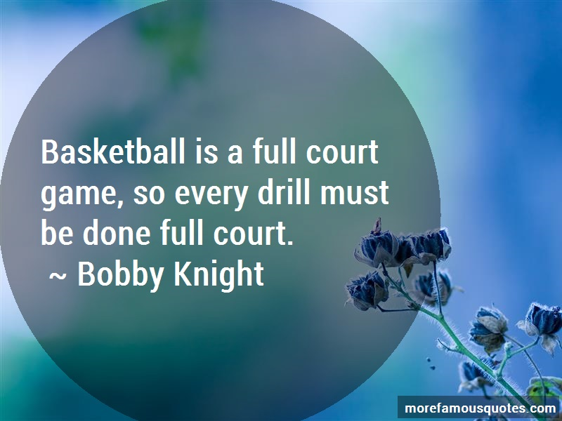 Bobby Knight Quotes: Basketball Is A Full Court Game So Every