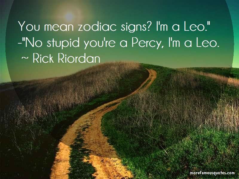 Rick Riordan Quotes: You Mean Zodiac Signs Im A Leo No Stupid
