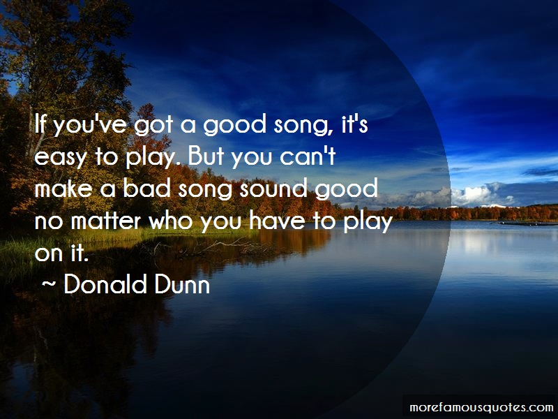 Donald Dunn Quotes: If youve got a good song its easy to