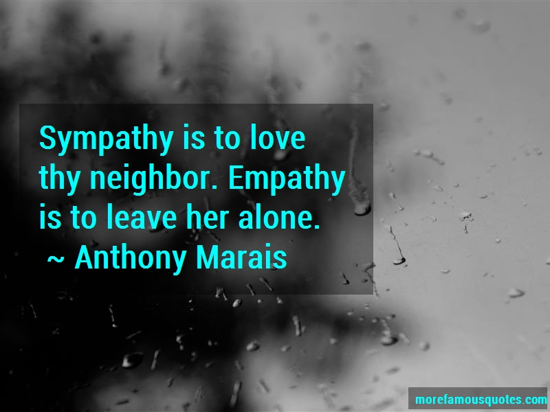 Anthony Marais Quotes: Sympathy is to love thy neighbor empathy