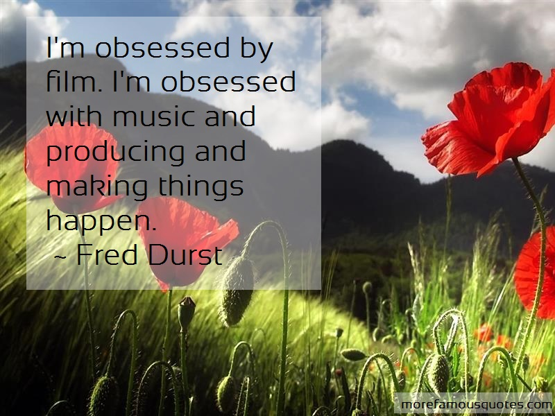 Fred Durst Quotes: Im obsessed by film im obsessed with