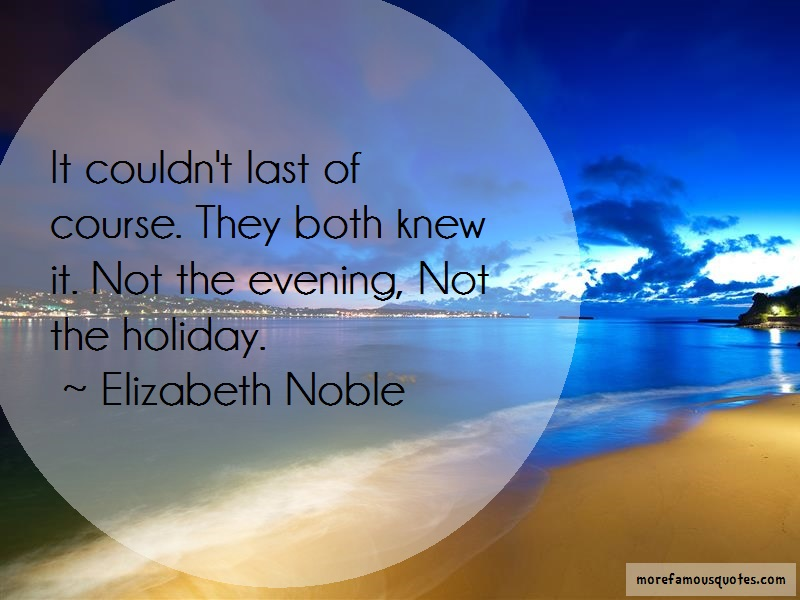 Elizabeth Noble Quotes: It Couldnt Last Of Course They Both Knew