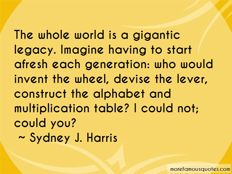 Sydney J. Harris Quotes: The whole world is a gigantic legacy