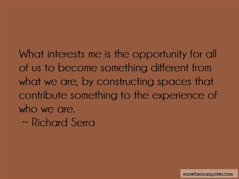 Richard Serra Quotes: What interests me is the opportunity for