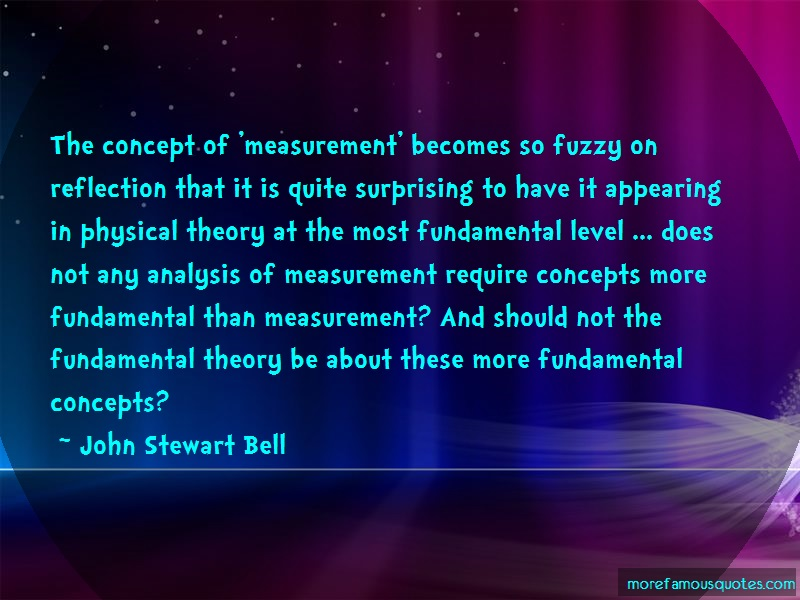John Stewart Bell Quotes: The concept of measurement becomes so
