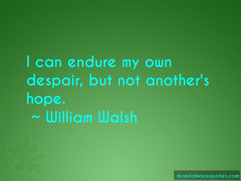 William Walsh Quotes: I Can Endure My Own Despair But Not